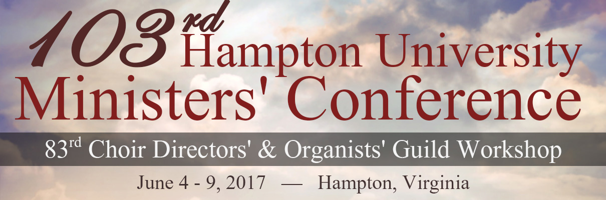 103rd Hampton University Ministers' Conference and 83rd Choir Directors' & Organists' Guild Workshop, June 4 - 9, 2017, Hampton, Virginia
