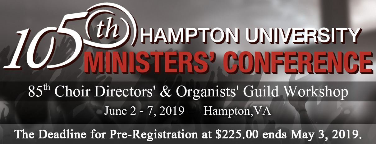 105th Hampton University Ministers' Conference and 85th Choir Directors' & Organists' Guild Workshop. Click here to pre-register at $225.00! Pre-registration deadline ends May 3, 2019 at 11:59PM.